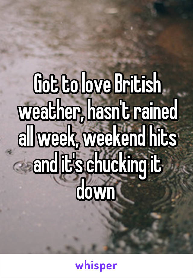 Got to love British weather, hasn't rained all week, weekend hits and it's chucking it down