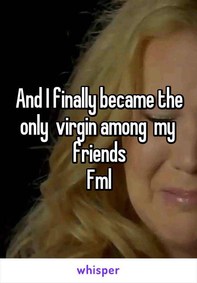 And I finally became the only  virgin among  my  friends Fml