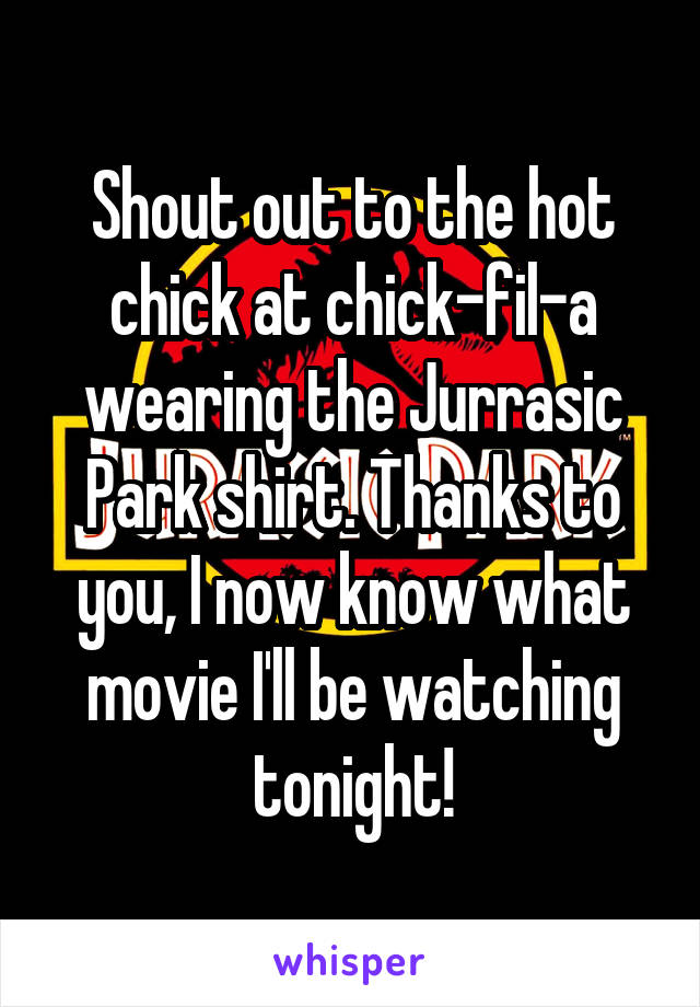 Shout out to the hot chick at chick-fil-a wearing the Jurrasic Park shirt. Thanks to you, I now know what movie I'll be watching tonight!