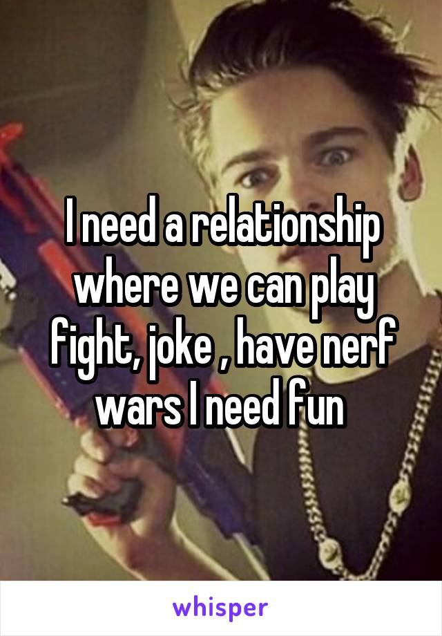 I need a relationship where we can play fight, joke , have nerf wars I need fun
