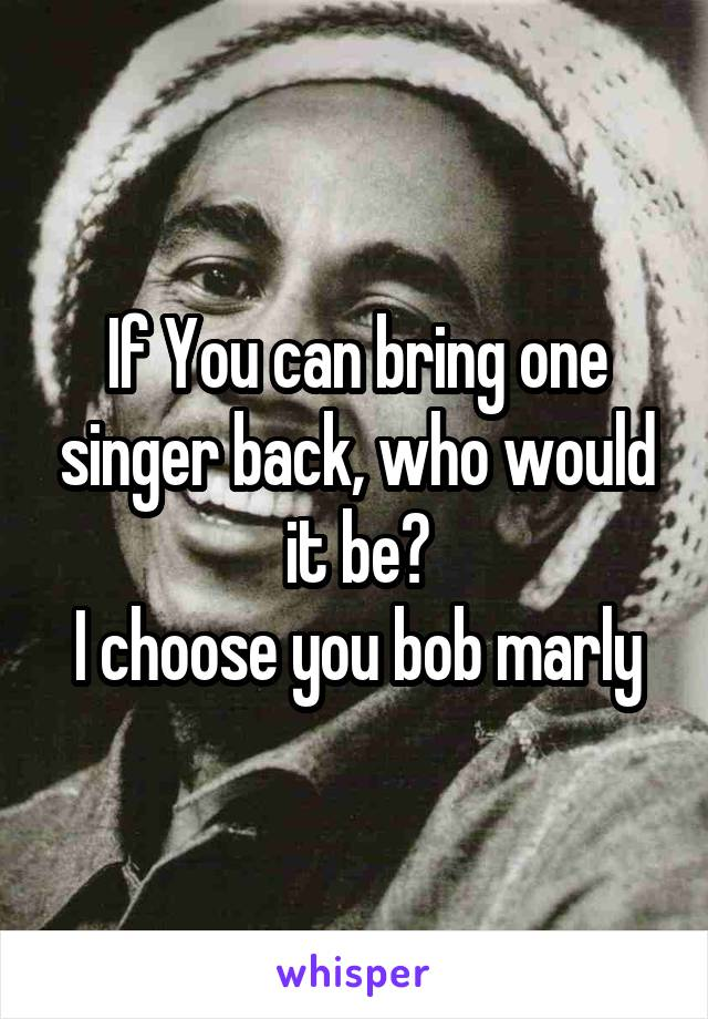 If You can bring one singer back, who would it be? I choose you bob marly