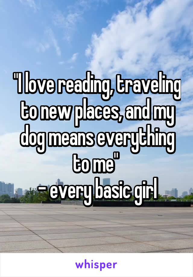 """""""I love reading, traveling to new places, and my dog means everything to me""""  - every basic girl"""