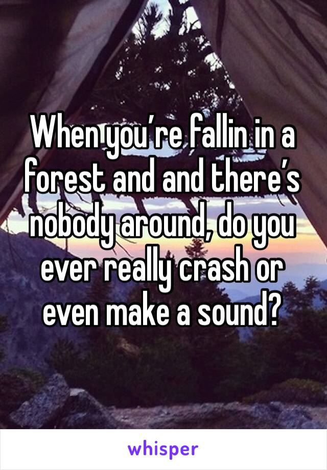 When you're fallin in a forest and and there's nobody around, do you ever really crash or even make a sound?