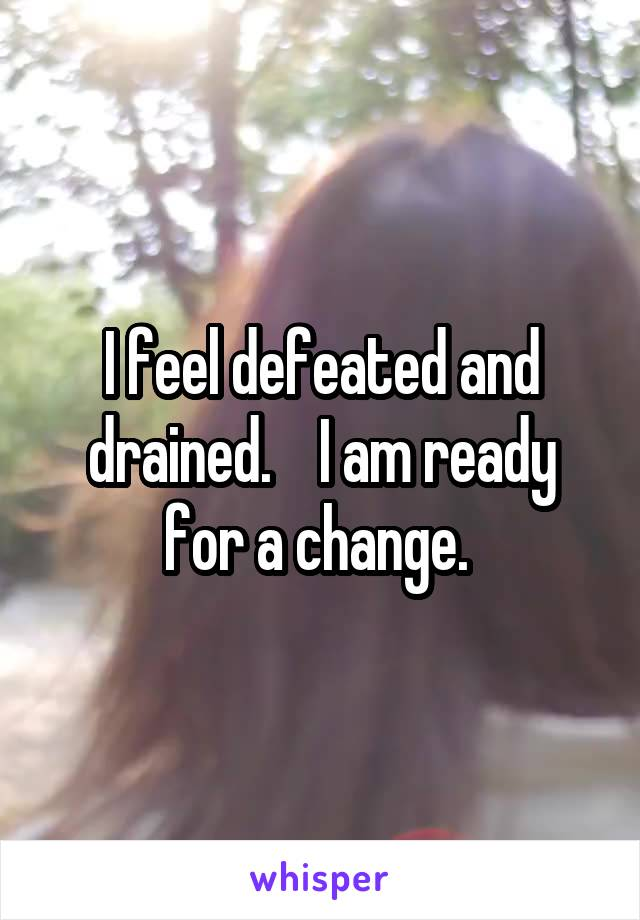 I feel defeated and drained.    I am ready for a change.