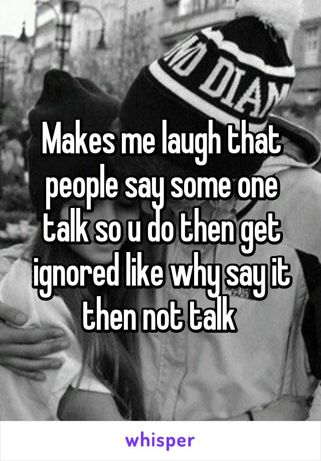 Makes me laugh that people say some one talk so u do then get ignored like why say it then not talk