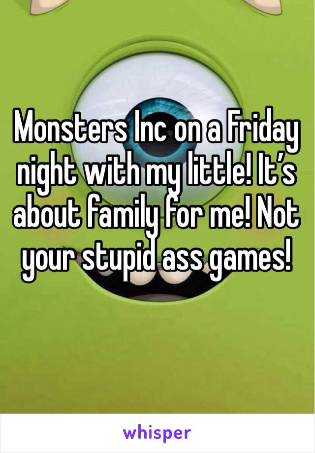 Monsters Inc on a Friday night with my little! It's about family for me! Not your stupid ass games!