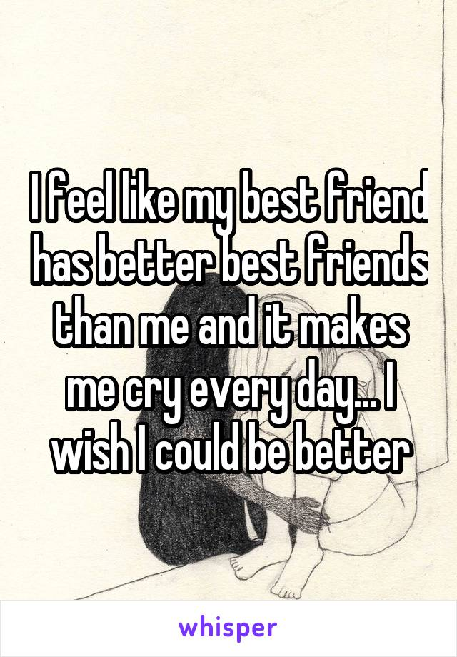 I feel like my best friend has better best friends than me and it makes me cry every day... I wish I could be better