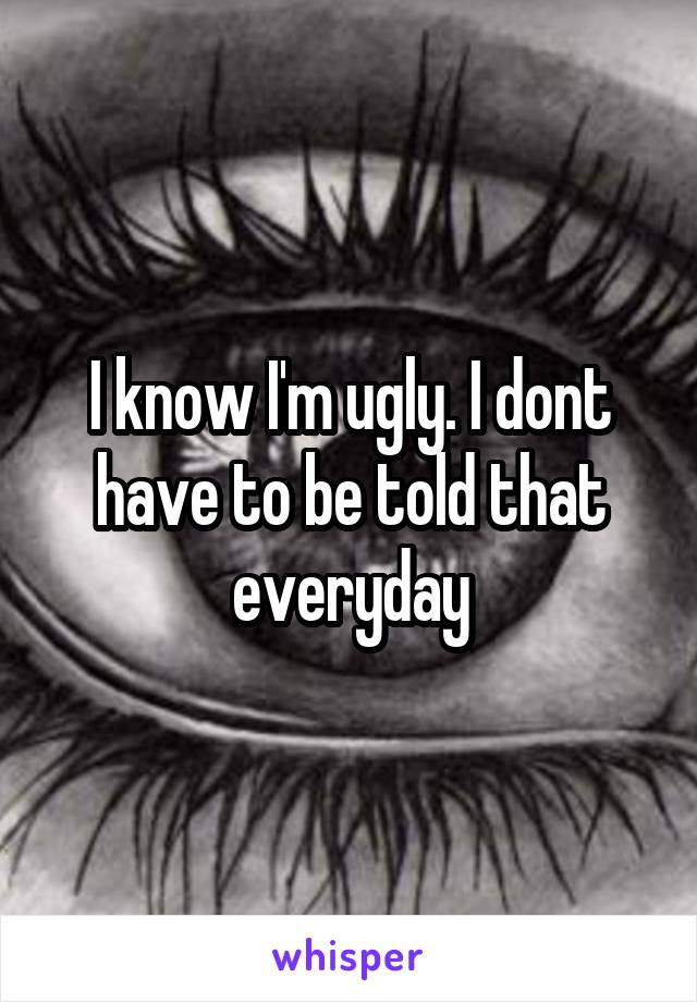 I know I'm ugly. I dont have to be told that everyday
