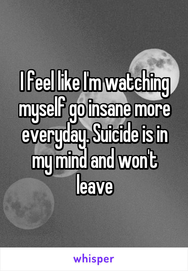 I feel like I'm watching myself go insane more everyday. Suicide is in my mind and won't leave