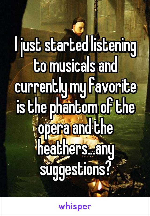 I just started listening to musicals and currently my favorite is the phantom of the opera and the heathers...any suggestions?