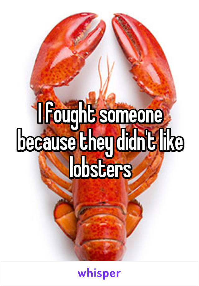 I fought someone because they didn't like lobsters