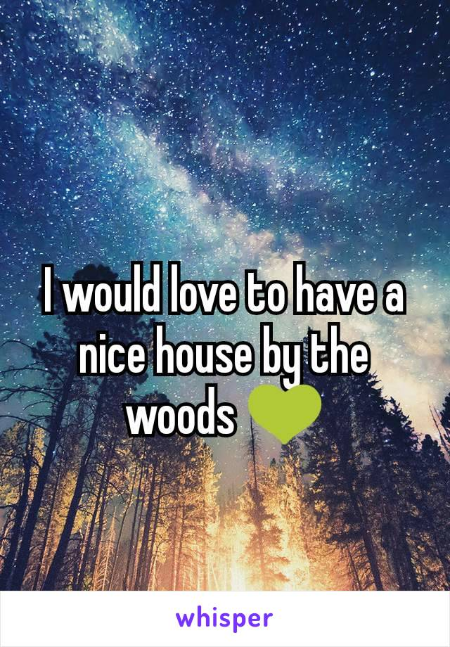 I would love to have a nice house by the woods 💚