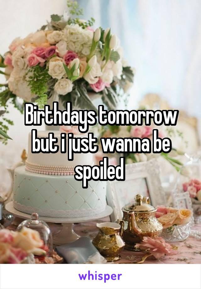 Birthdays tomorrow but i just wanna be spoiled