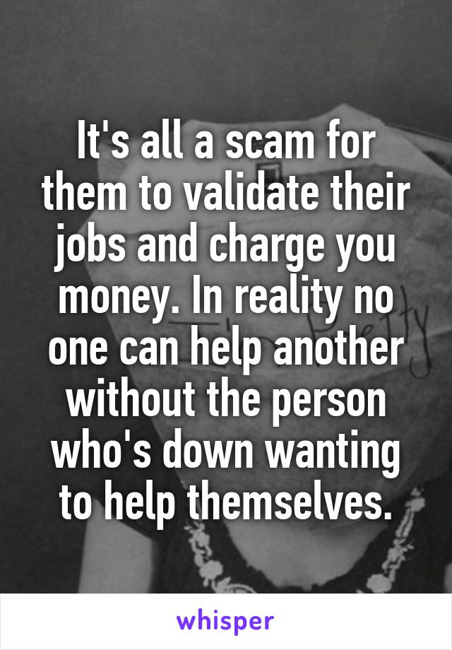 It's all a scam for them to validate their jobs and charge you money. In reality no one can help another without the person who's down wanting to help themselves.