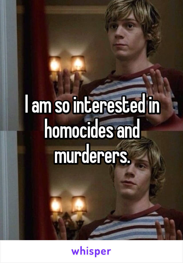 I am so interested in homocides and murderers.