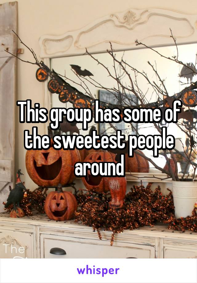 This group has some of the sweetest people around