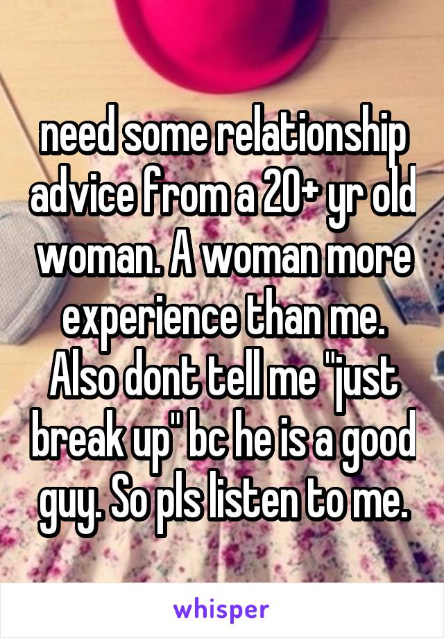 "need some relationship advice from a 20+ yr old woman. A woman more experience than me. Also dont tell me ""just break up"" bc he is a good guy. So pls listen to me."