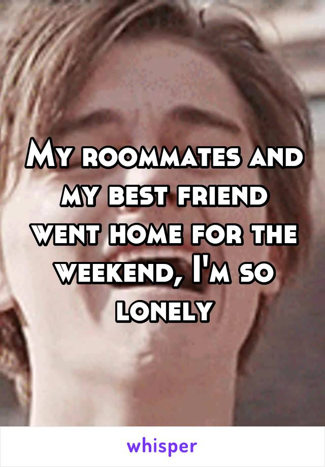 My roommates and my best friend went home for the weekend, I'm so lonely