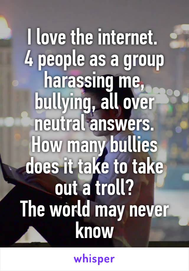 I love the internet.  4 people as a group harassing me, bullying, all over neutral answers. How many bullies does it take to take out a troll? The world may never know