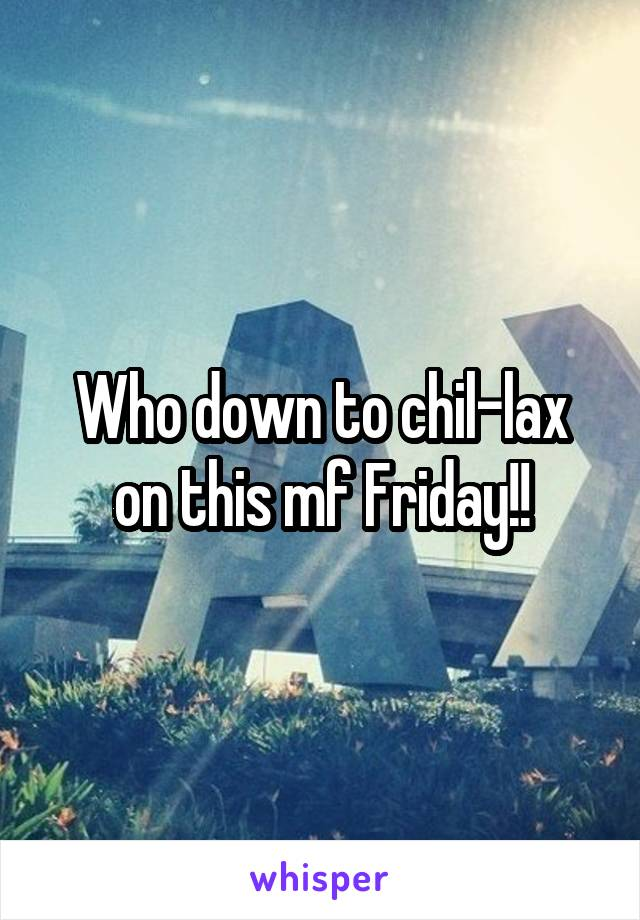 Who down to chil-lax on this mf Friday!!
