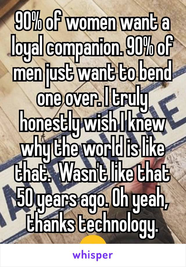 90% of women want a loyal companion. 90% of men just want to bend one over. I truly honestly wish I knew why the world is like that.  Wasn't like that 50 years ago. Oh yeah, thanks technology. 😞