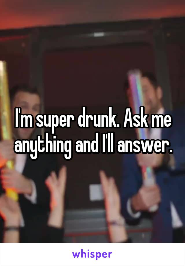 I'm super drunk. Ask me anything and I'll answer.