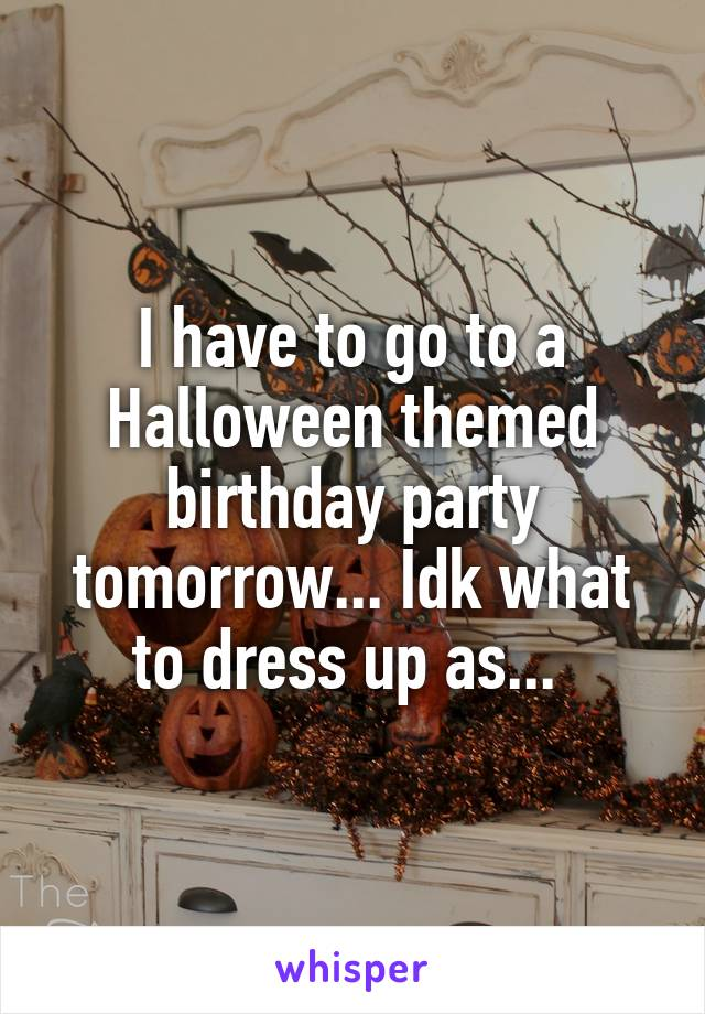 I have to go to a Halloween themed birthday party tomorrow... Idk what to dress up as...