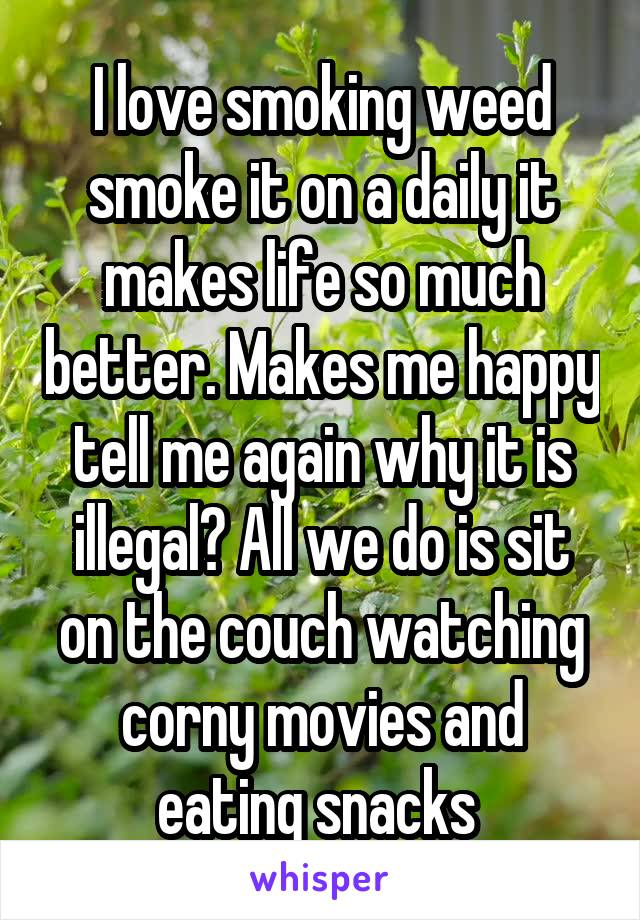 I love smoking weed smoke it on a daily it makes life so much better. Makes me happy tell me again why it is illegal? All we do is sit on the couch watching corny movies and eating snacks