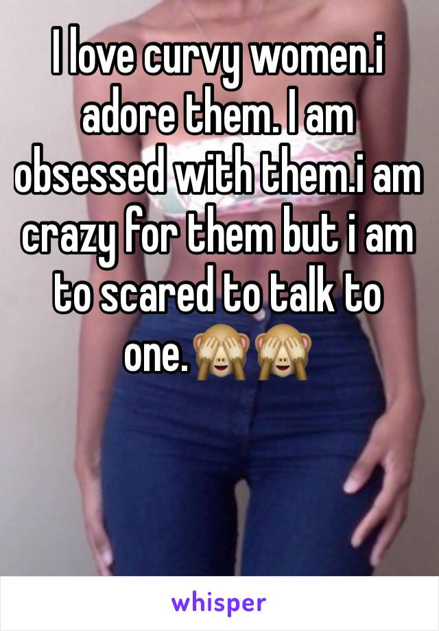 I love curvy women.i adore them. I am obsessed with them.i am crazy for them but i am to scared to talk to one.🙈🙈