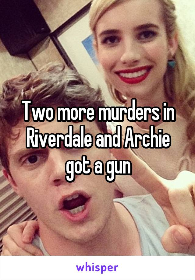 Two more murders in Riverdale and Archie got a gun