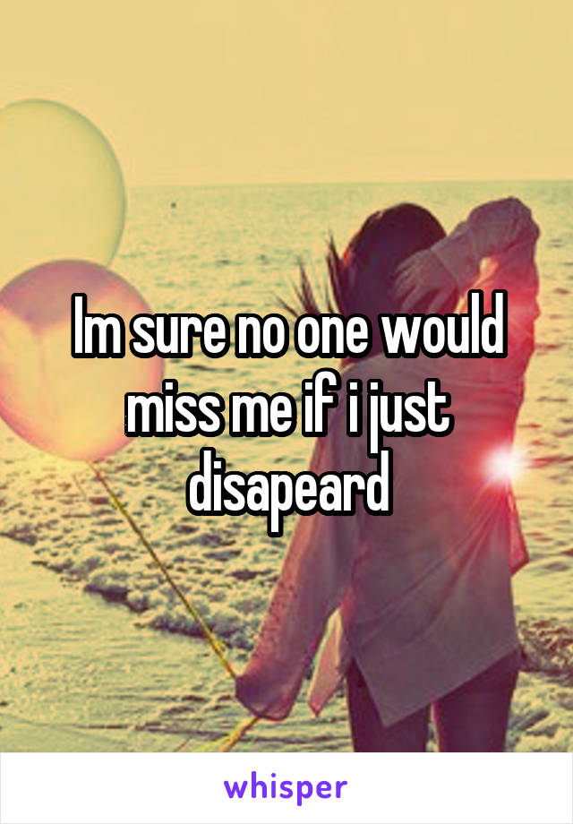 Im sure no one would miss me if i just disapeard