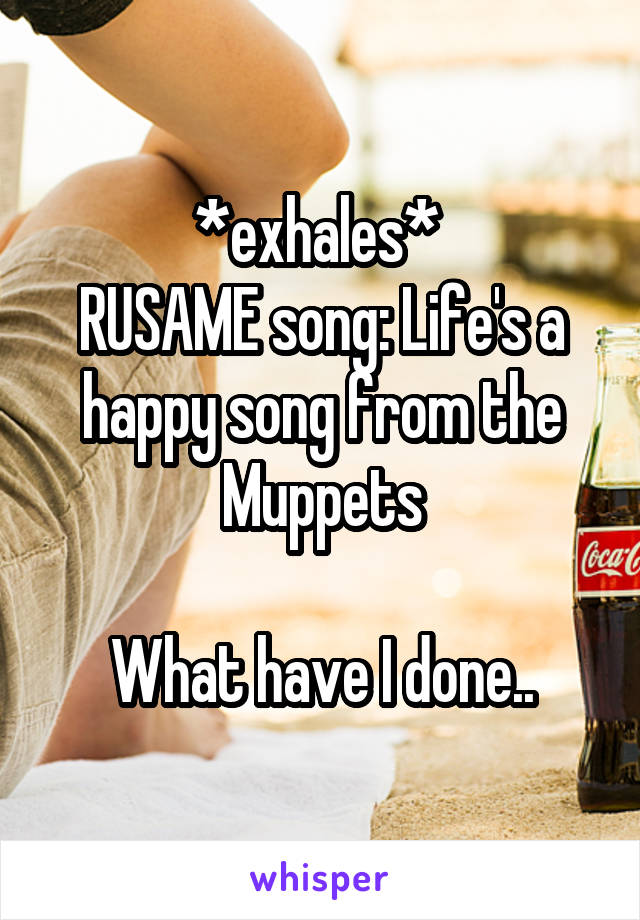 *exhales*  RUSAME song: Life's a happy song from the Muppets  What have I done..