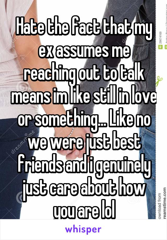 Hate the fact that my ex assumes me reaching out to talk means im like still in love or something... Like no we were just best friends and i genuinely just care about how you are lol