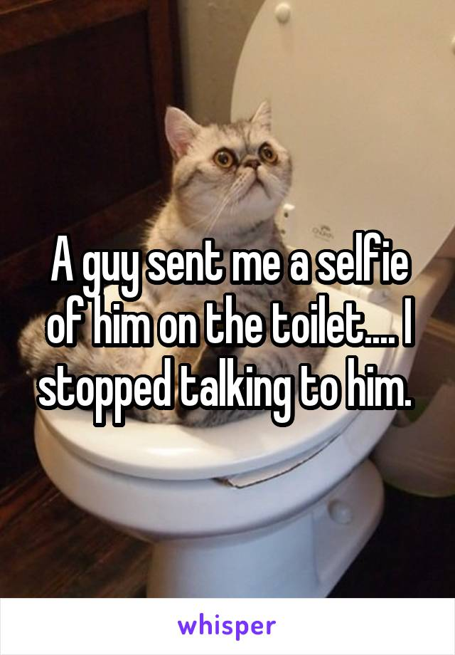 A guy sent me a selfie of him on the toilet.... I stopped talking to him.