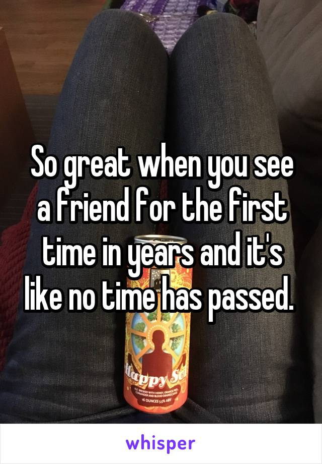 So great when you see a friend for the first time in years and it's like no time has passed.