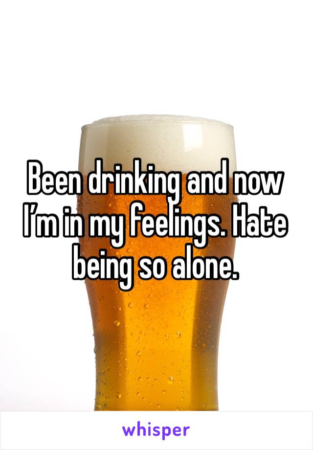 Been drinking and now I'm in my feelings. Hate being so alone.