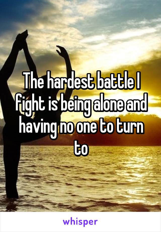 The hardest battle I fight is being alone and having no one to turn to