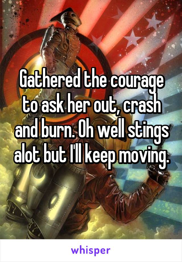 Gathered the courage to ask her out, crash and burn. Oh well stings alot but I'll keep moving.