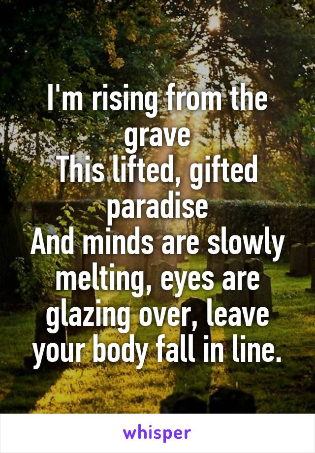 I'm rising from the grave This lifted, gifted paradise And minds are slowly melting, eyes are glazing over, leave your body fall in line.
