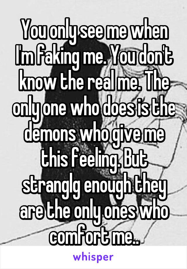 You only see me when I'm faking me. You don't know the real me. The only one who does is the demons who give me this feeling. But stranglg enough they are the only ones who comfort me..
