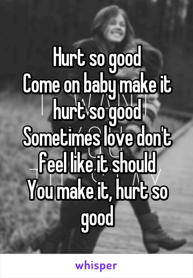 Hurt so good Come on baby make it hurt so good Sometimes love don't feel like it should You make it, hurt so good