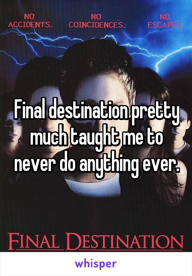 Final destination pretty much taught me to never do anything ever.