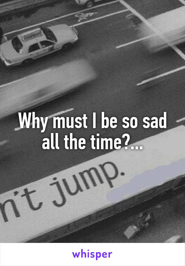 Why must I be so sad all the time?...