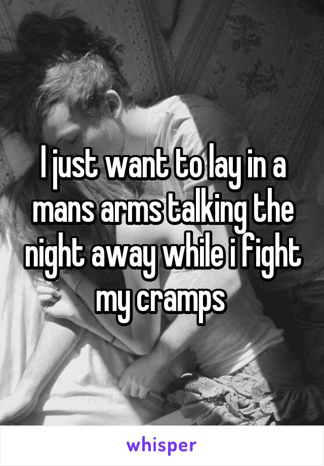 I just want to lay in a mans arms talking the night away while i fight my cramps