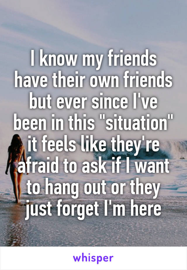 """I know my friends have their own friends but ever since I've been in this """"situation"""" it feels like they're afraid to ask if I want to hang out or they just forget I'm here"""
