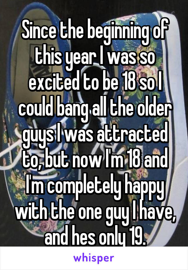 Since the beginning of this year I was so excited to be 18 so I could bang all the older guys I was attracted to, but now I'm 18 and I'm completely happy with the one guy I have, and hes only 19.