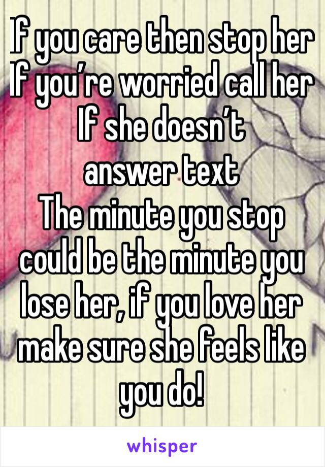 If you care then stop her If you're worried call her If she doesn't answer text The minute you stop could be the minute you lose her, if you love her make sure she feels like you do!
