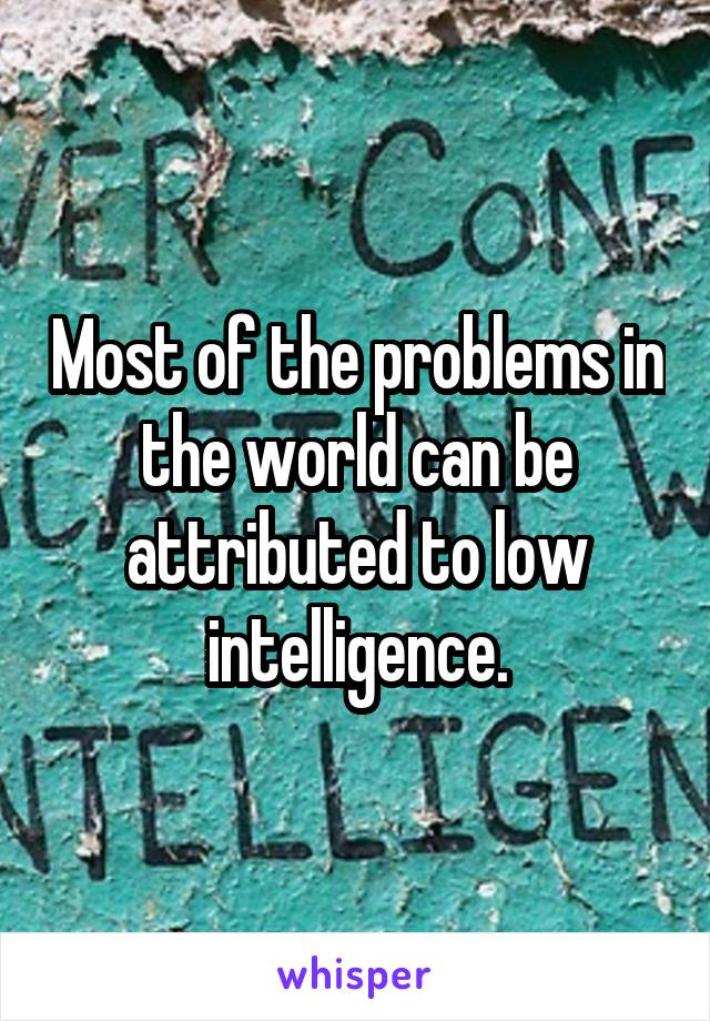 Most of the problems in the world can be attributed to low intelligence.
