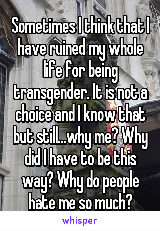 Sometimes I think that I have ruined my whole life for being transgender. It is not a choice and I know that but still...why me? Why did I have to be this way? Why do people hate me so much?