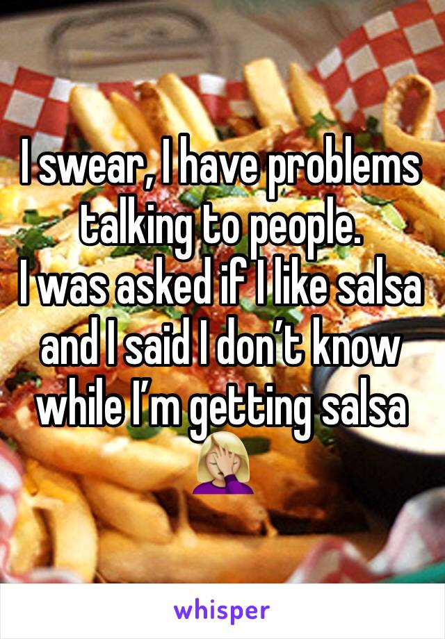 I swear, I have problems talking to people.  I was asked if I like salsa and I said I don't know while I'm getting salsa  🤦🏼♀️